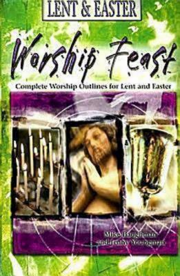 Worship Feast: Lent & Easter: Complete Worship Outlines for Lent and Easter - Youngman, J (Editor)
