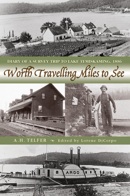 Worth Travelling Miles to See: Diary of a Survey Trip to Lake Temiskaming, 1886 - Telfer, A.H., and DiCorpo, Lorene (Editor)