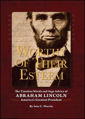 Worthy of Their Esteem: The Timeless Words and Sage Advice of Abraham Lincoln - Martin, Iain