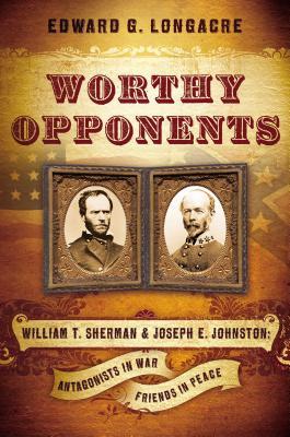 Worthy Opponents: William T. Sherman & Joseph E. Johnston: Antagonists in War, Friends in Peace - Longacre, Edward G