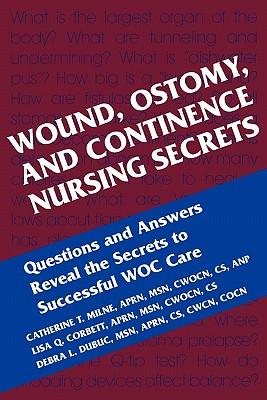Wound, Ostomy and Continence Nursing Secrets - Milne, Catherine T, and Corbett, Lisa Q, and Dubuc, Debra L