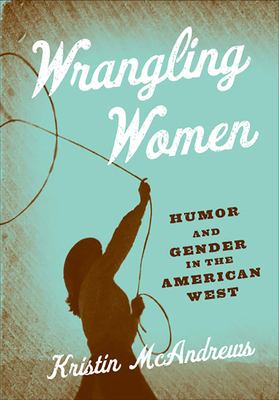 Wrangling Women: Humor and Gender in the American West - McAndrews, Kristin M