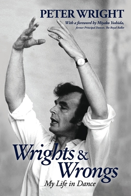 Wrights & Wrongs: My Life in Dance - Wright, Peter