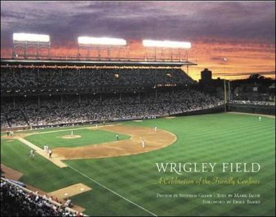 Wrigley Field: A Celebration of the Friendly Confines - Green, Stephen, and Jacob, Mark (Text by), and Banks, Ernie (Foreword by)