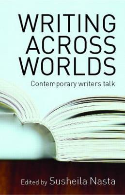Writing Across Worlds: Contemporary Writers Talk - Nasta, Susheila (Editor)