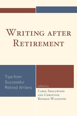 Writing After Retirement: Tips from Successful Retired Writers - Smallwood, Carol (Editor), and Redman-Waldeyer, Christine (Editor)