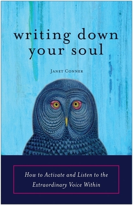 Writing Down Your Soul: How to Activate and Listen to the Extraordinary Voice Within - Conner, Janet
