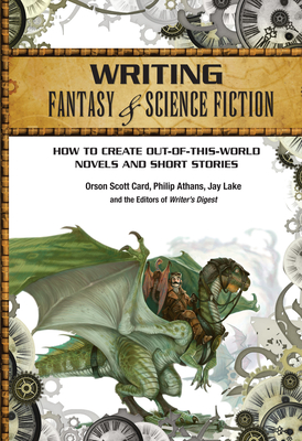 Writing Fantasy & Science Fiction: How to Create Out-Of-This-World Novels and Short Stories - Card, Orson Scott, and Athans, Philip, and Lake, Jay