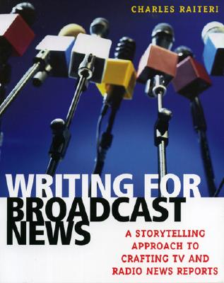 Writing for Broadcast News: A Storytelling Approach to Crafting TV and Radio News Reports - Raiteri, Charles