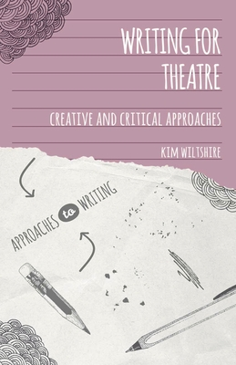 Writing for Theatre: Creative and Critical Approaches - Wiltshire, Kim