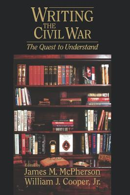 Writing the Civil War: The Quest to Understand - McPherson, James M (Editor), and Cooper, William J Jr (Editor)