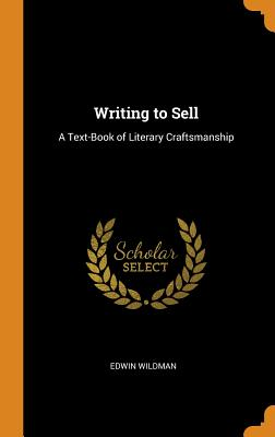 Writing to Sell: A Text-Book of Literary Craftsmanship - Wildman, Edwin