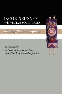 Writing with Scripture: The Authority and Uses of the Hebrew Bible in the Torah of Formative Judaism - Neusner, Jacob, PhD