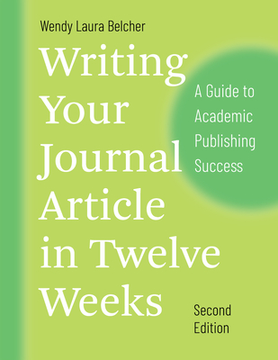 Writing Your Journal Article in Twelve Weeks, Second Edition: A Guide to Academic Publishing Success - Belcher, Wendy Laura
