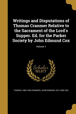 Writings and Disputations of Thomas Cranmer Relative to the Sacrament of the Lord's Supper. Ed. for the Parker Society by John Edmund Cox; Volume 1 - Cranmer, Thomas 1489-1556, and Cox, John Edmund 1812-1890