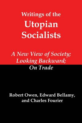 Writings of the Utopian Socialists: A New View of Society, Looking Backward, on Trade - Owen, Robert, and Bellamy, Edward, and Fourier, Charles