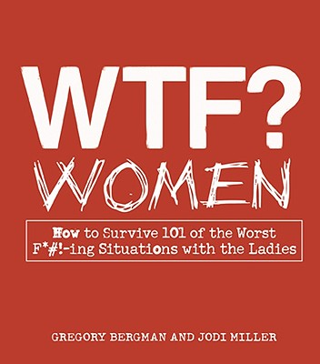 WTF? Women: How to Survive 101 of the Worst F*#!-ing Situations with the Ladies - Bergman, Gregory, and Miller, Jodi