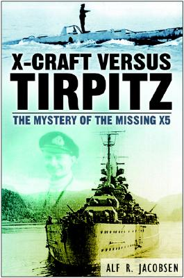X-Craft Versus Tirpitz: The Mystery of the Missing X5 - Jacobsen, Alf R, and Cowlishaw, J Basil (Translated by)