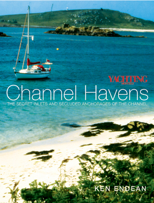Yachting Monthly's Channel Havens: The Secret Inlets and Secluded Anchorages of the Channel - Endean, Ken