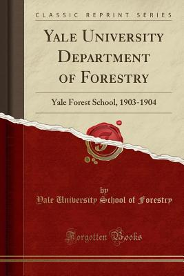 Yale University Department of Forestry: Yale Forest School, 1903-1904 (Classic Reprint) - Forestry, Yale University School of