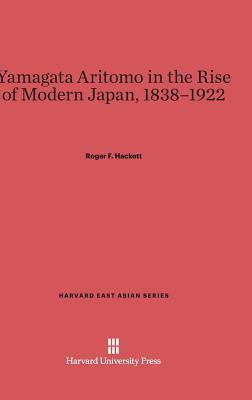 Yamagata Aritomo in the Rise of Modern Japan, 1838-1922 - Hackett, Roger F