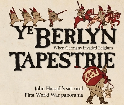 Ye Berlyn Tapestrie: John Hassall's satirical First World War panorama - Hassall, John, and Webb, Mike (Introduction by)