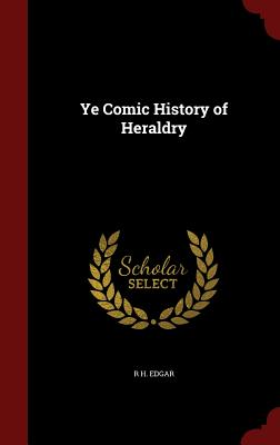 Ye Comic History of Heraldry - Edgar, R H