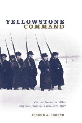Yellowstone Command: Colonel Nelson A. Miles and the Great Sioux War, 1876-1877 - Greene, Jerome A