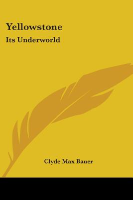 Yellowstone: Its Underworld - Bauer, Clyde Max