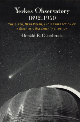 Yerkes Observatory, 1892-1950: The Birth, Near Death, and Resurrection of a Scientific Research Institution - Osterbrock, Donald E, Dr.
