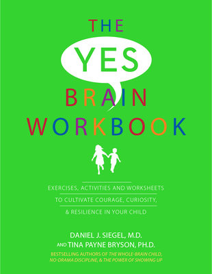 Yes Brain Workbook: Exercises, Activities and Worksheets to Cultivate Courage, Curiosity & Resilience in Your Child - Siegel, Daniel J, and Payne Bryson, Tina