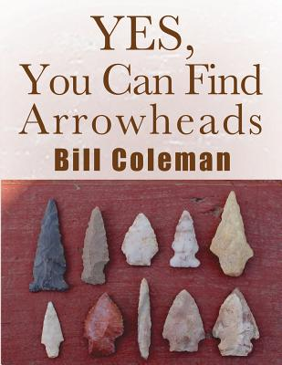 Yes, You Can Find Arrowheads! - Coleman, Bill