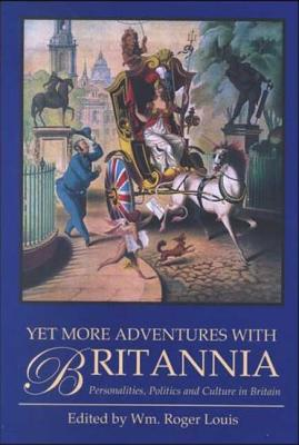 Yet More Adventures with Britannia: Personalities, Politics and Culture in Britain - Louis, Wm Roger (Editor)