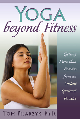 Yoga Beyond Fitness: Getting More Than Exercise from an Ancient Spiritual Practice - Pilarzyk, Tom
