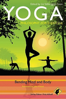Yoga - Philosophy for Everyone: Bending Mind and Body - Allhoff, Fritz (Editor), and Swan, Liz Stillwaggon (Editor), and Friend, John (Foreword by)