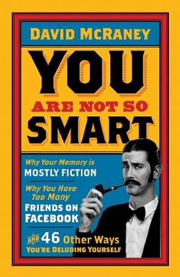 You are Not So Smart: Why Your Memory is Mostly Fiction, Why You Have Too Many Friends on Facebook and 46 Other Ways You're Deluding Yourself - McRaney, David