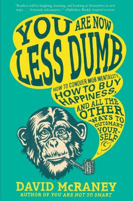 You Are Now Less Dumb: How to Conquer Mob Mentality, How to Buy Happiness, and All the Other Ways to Outsmart Yourself - McRaney, David