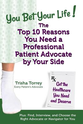 You Bet Your Life! the Top 10 Reasons You Need a Professional Patient Advocate by Your Side: Get the Healthcare You Need and Deserve - Torrey, Trisha