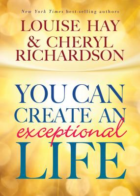 You Can Create an Exceptional Life - Hay, Louise L, and Richardson, Cheryl