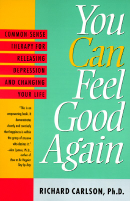 You Can Feel Good Again: Common-Sense Strategies for Releasing Unhappiness and Changing Your Life - Carlson, Richard, PH D