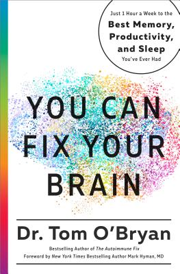 You Can Fix Your Brain: Just 1 Hour a Week to the Best Memory, Productivity, and Sleep You've Ever Had - O'Bryan, Tom, and Hyman, Mark, Dr. (Foreword by)