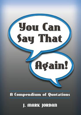 You Can Say That Again!: A Compendium of Quotes - Jordan, J Mark