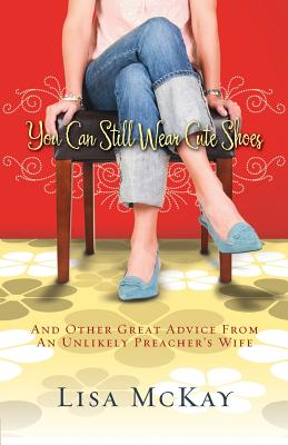 You Can Still Wear Cute Shoes: And Other Great Advice from an Unlikely Preacher's Wife - McKay, Lisa