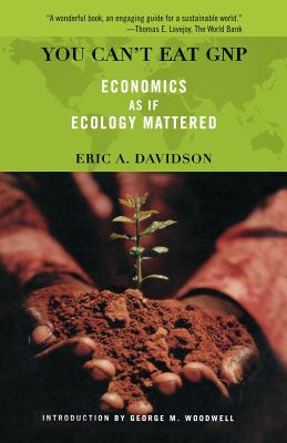 You Can't Eat GNP: Economics as If Ecology Mattered - Davidson, Eric a, and Woodwell, George M
