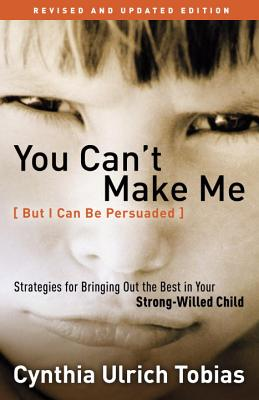 You Can't Make Me (But I Can be Persuaded): Strategies for Bringing Out the Best in your Strong Willed Child - Tobias, Cynthia Ulrich