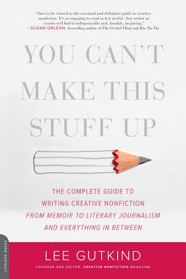 You Can't Make This Stuff Up: The Complete Guide to Writing Creative Nonfiction--From Memoir to Literary Journalism and Everything in Between - Gutkind, Lee, Professor
