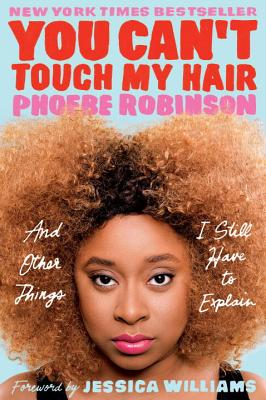 You Can't Touch My Hair: And Other Things I Still Have to Explain - Robinson, Phoebe, and Williams, Jessica (Foreword by)