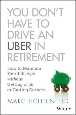 You Don't Have to Drive an Uber in Retirement: How to Maintain Your Lifestyle Without Getting a Job or Cutting Corners - Lichtenfeld, Marc