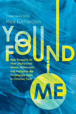 You Found Me: New Research on How Unchurched Nones, Millennials, and Irreligious Are Surprisingly Open to Christian Faith - Richardson, Rick, and Stetzer, Ed (Foreword by)