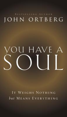 You Have a Soul: It Weighs Nothing but Means Everything - Ortberg, John